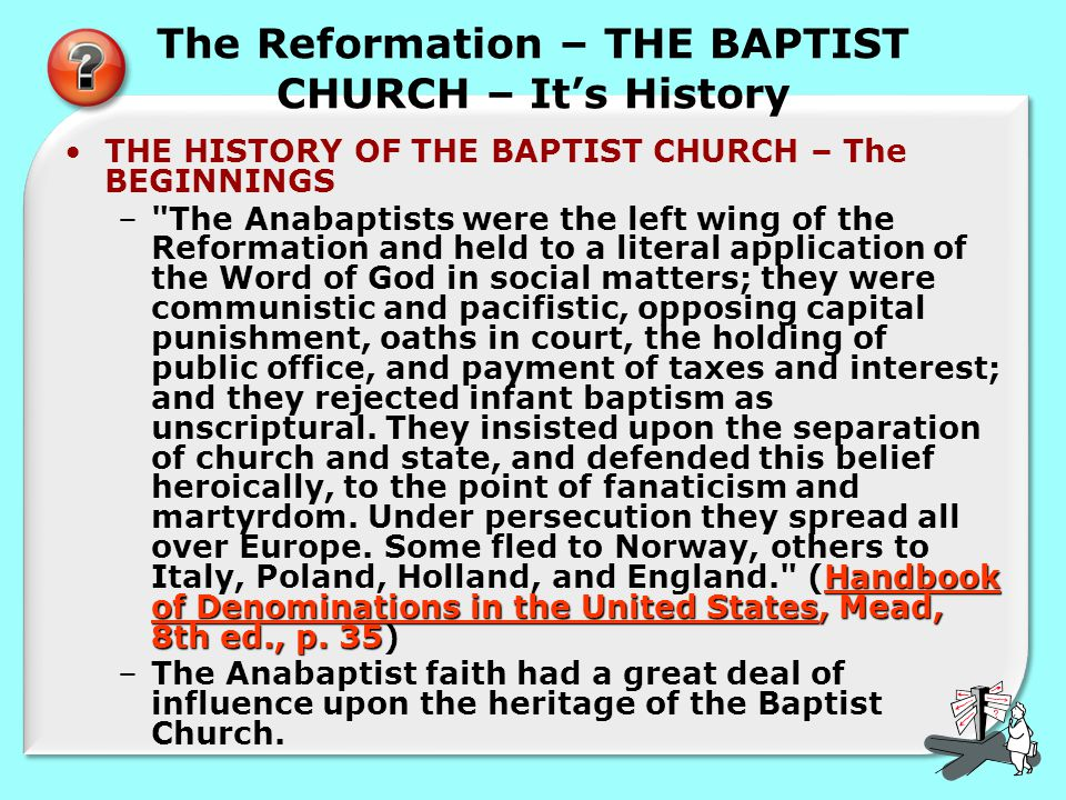 The Reformation – THE BAPTIST CHURCH – It's History THE HISTORY OF THE BAPTIST CHURCH – The BEGINNINGS Handbook of Denominations in the United States, Mead, 8th ed., p.
