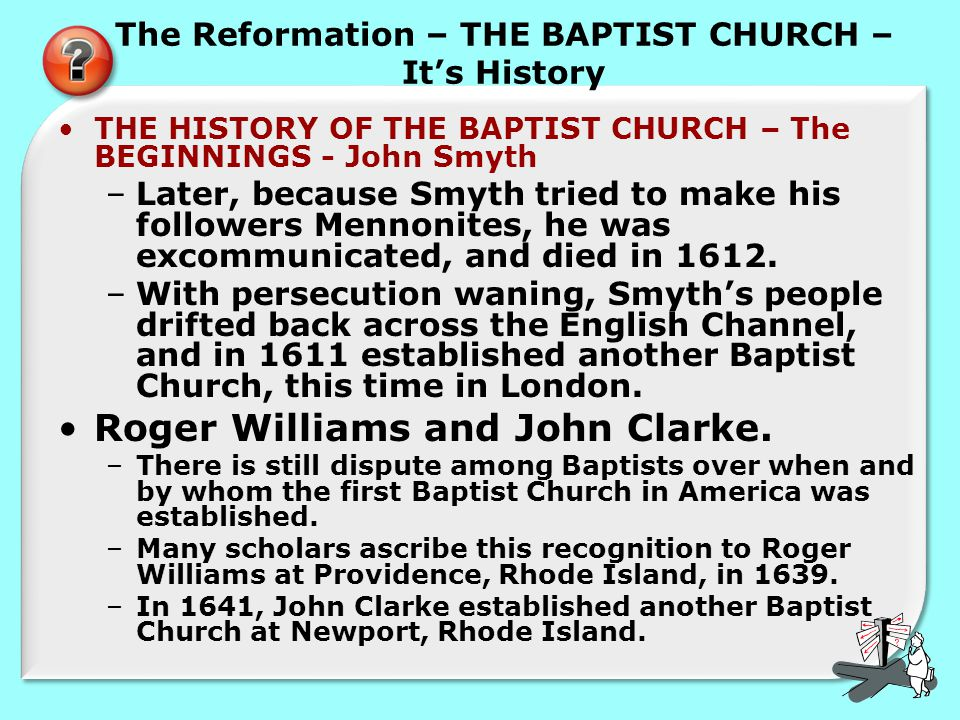 The Reformation – THE BAPTIST CHURCH – It's History THE HISTORY OF THE BAPTIST CHURCH – The BEGINNINGS - John Smyth –Later, because Smyth tried to make his followers Mennonites, he was excommunicated, and died in 1612.