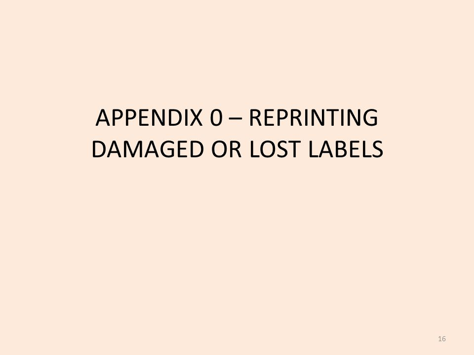 APPENDIX 0 – REPRINTING DAMAGED OR LOST LABELS 16