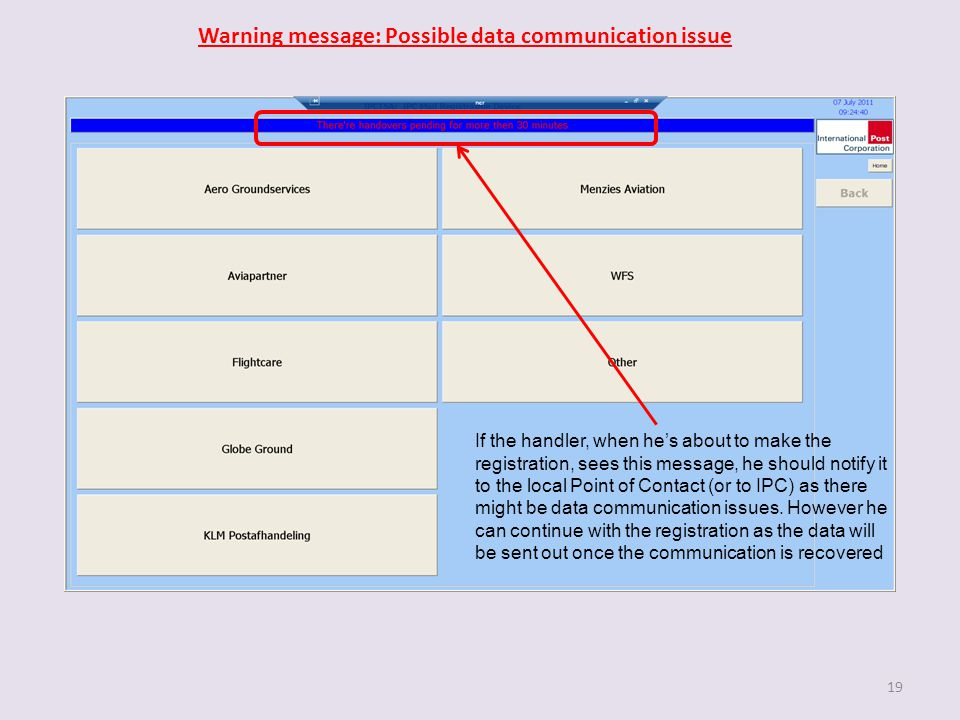 19 Warning message: Possible data communication issue If the handler, when he's about to make the registration, sees this message, he should notify it to the local Point of Contact (or to IPC) as there might be data communication issues.