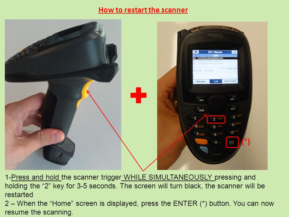 How to restart the scanner 1-Press and hold the scanner trigger WHILE SIMULTANEOUSLY pressing and holding the 2 key for 3-5 seconds.