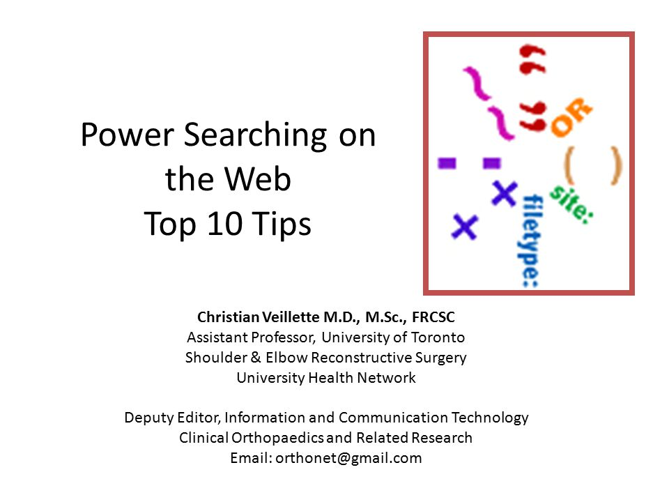 Power Searching on the Web Top 10 Tips Christian Veillette M.D., M.Sc., FRCSC Assistant Professor, University of Toronto Shoulder & Elbow Reconstructive Surgery University Health Network Deputy Editor, Information and Communication Technology Clinical Orthopaedics and Related Research Email: orthonet@gmail.com