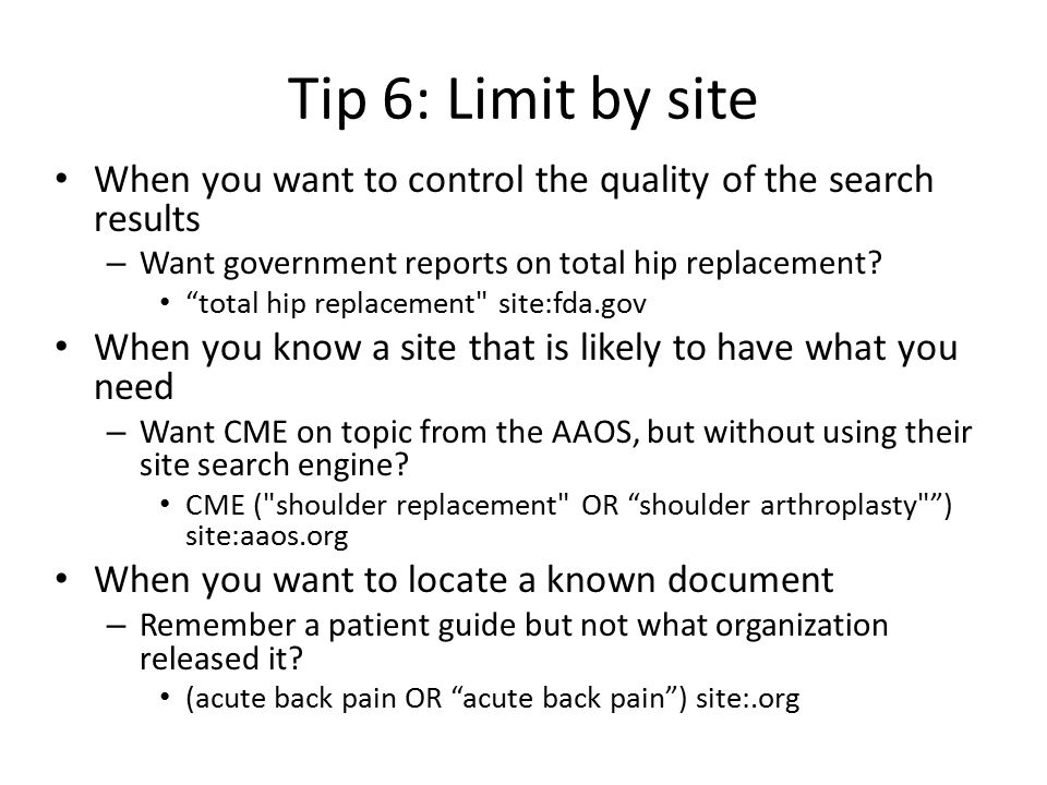 Tip 6: Limit by site When you want to control the quality of the search results – Want government reports on total hip replacement.