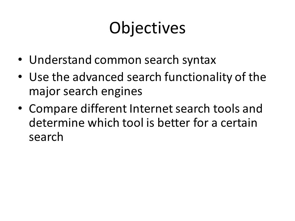 Objectives Understand common search syntax Use the advanced search functionality of the major search engines Compare different Internet search tools and determine which tool is better for a certain search