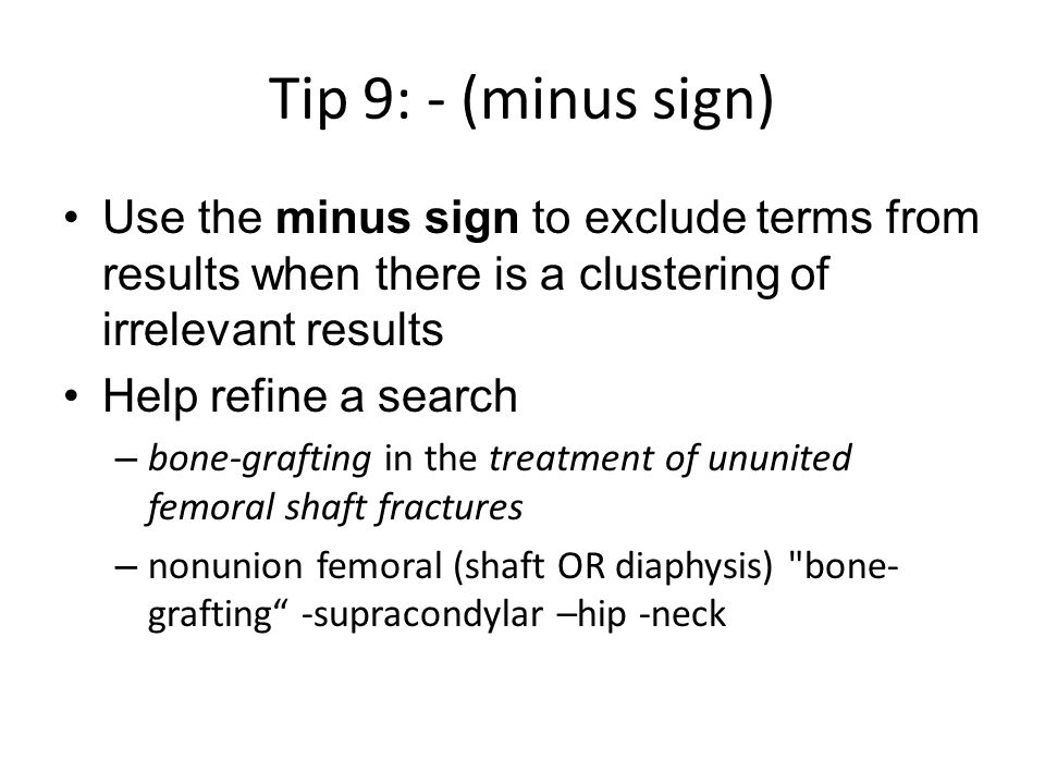 Tip 9: - (minus sign) Use the minus sign to exclude terms from results when there is a clustering of irrelevant results Help refine a search – bone-grafting in the treatment of ununited femoral shaft fractures – nonunion femoral (shaft OR diaphysis) bone- grafting -supracondylar –hip -neck