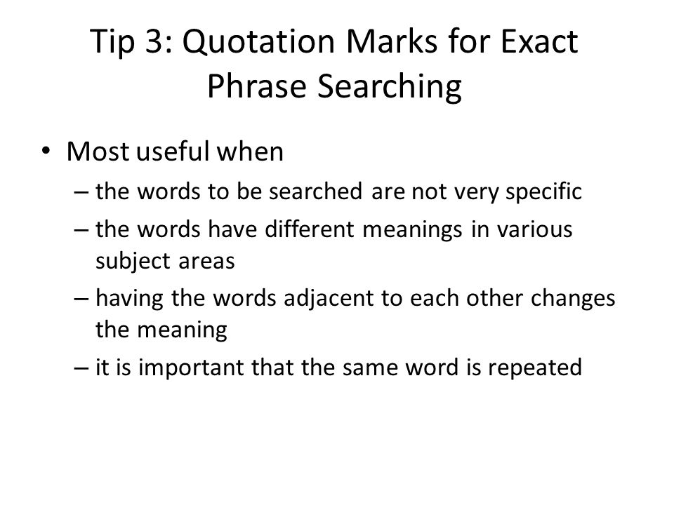 Tip 3: Quotation Marks for Exact Phrase Searching Most useful when – the words to be searched are not very specific – the words have different meanings in various subject areas – having the words adjacent to each other changes the meaning – it is important that the same word is repeated