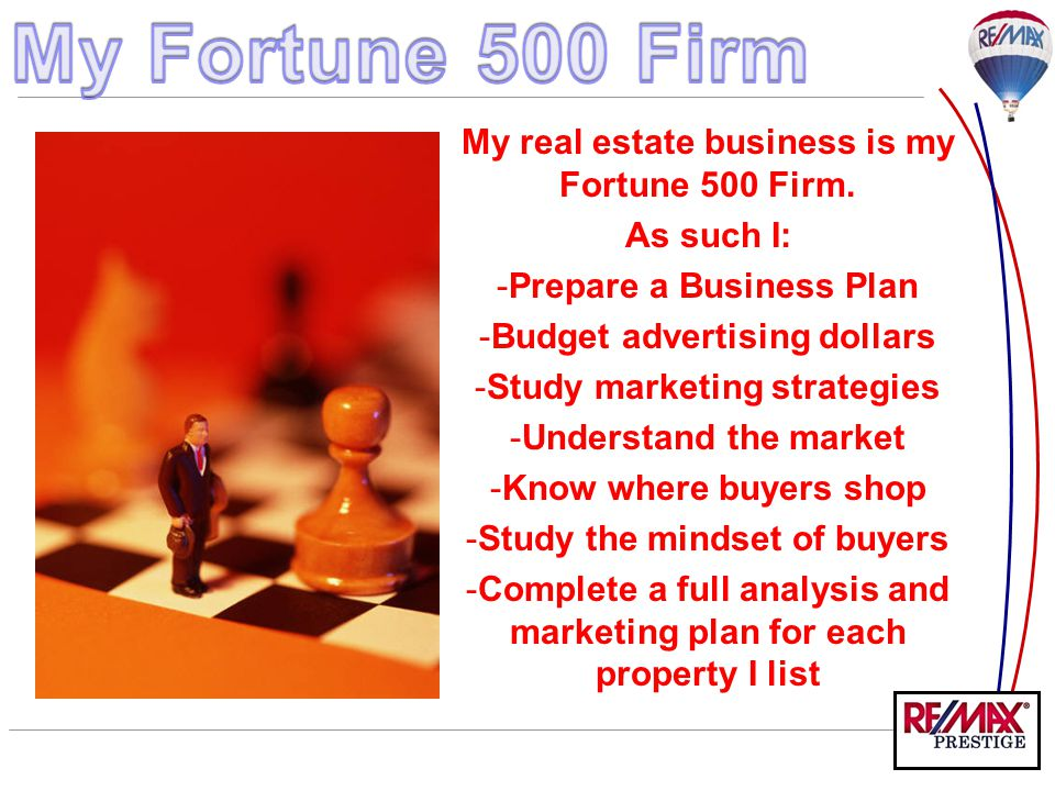 My real estate business is my Fortune 500 Firm. As such I: -Prepare a Business Plan -Budget advertising dollars -Study marketing strategies -Understan