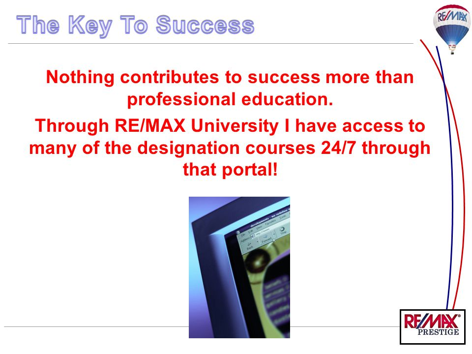 Nothing contributes to success more than professional education. Through RE/MAX University I have access to many of the designation courses 24/7 throu