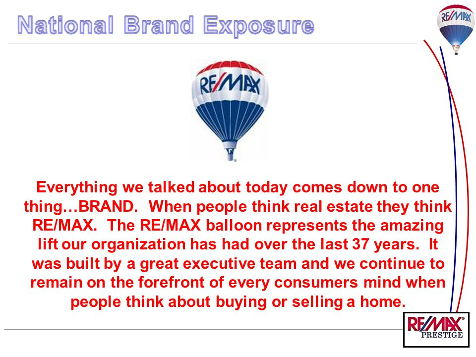 Everything we talked about today comes down to one thing…BRAND. When people think real estate they think RE/MAX. The RE/MAX balloon represents the ama