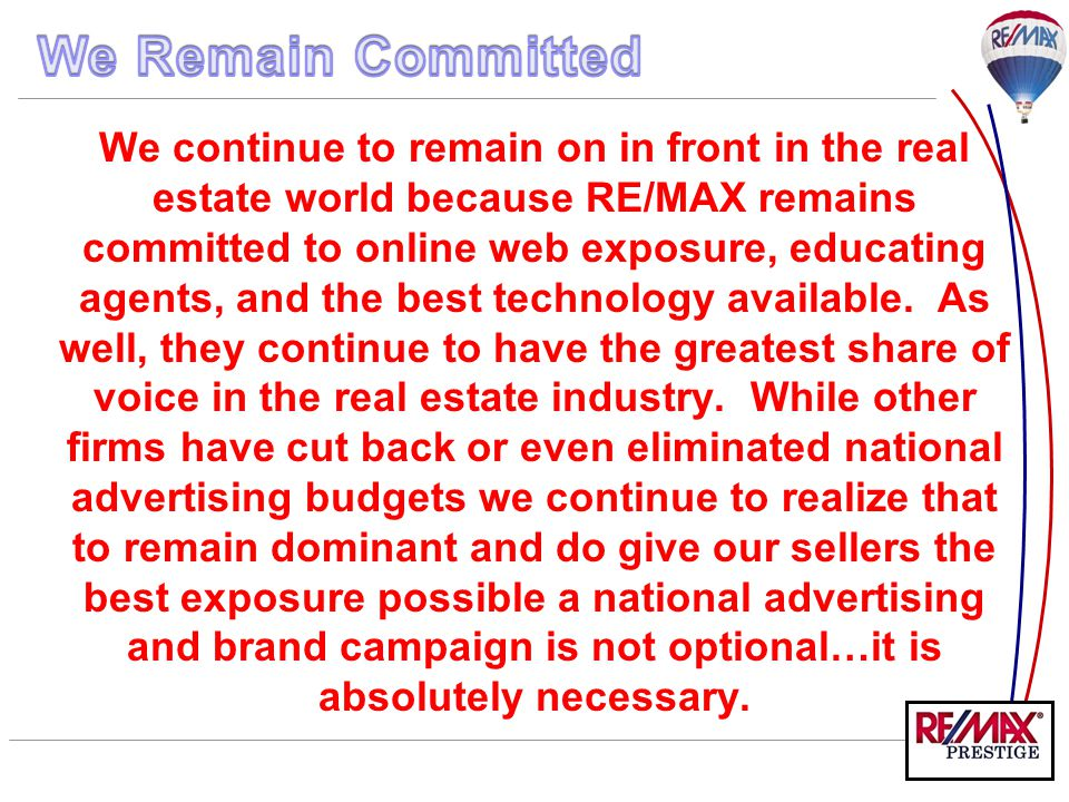 We continue to remain on in front in the real estate world because RE/MAX remains committed to online web exposure, educating agents, and the best tec