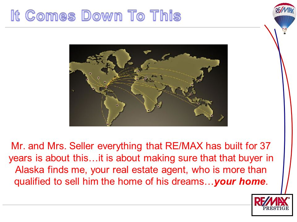 Mr. and Mrs. Seller everything that RE/MAX has built for 37 years is about this…it is about making sure that that buyer in Alaska finds me, your real