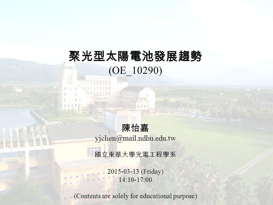 聚光型太陽電池發展趨勢 (OE_10290) 陳怡嘉 yjchen@mail.ndhu.edu.tw 國立東華大學光電工程學系 2015-03-13 (Friday) 14:10-17:00 (Contents are solely for educational purpose)