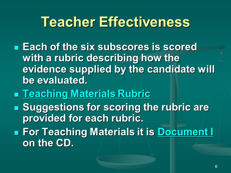 Teacher Effectiveness Each of the six subscores is scored with a rubric describing how the evidence supplied by the candidate will be evaluated. Each