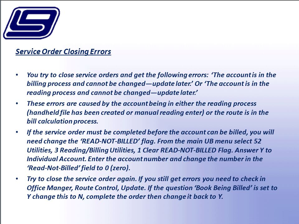 Service Order Closing Errors You try to close service orders and get the following errors: 'The account is in the billing process and cannot be changed—update later.' Or 'The account is in the reading process and cannot be changed—update later.' These errors are caused by the account being in either the reading process (handheld file has been created or manual reading enter) or the route is in the bill calculation process.