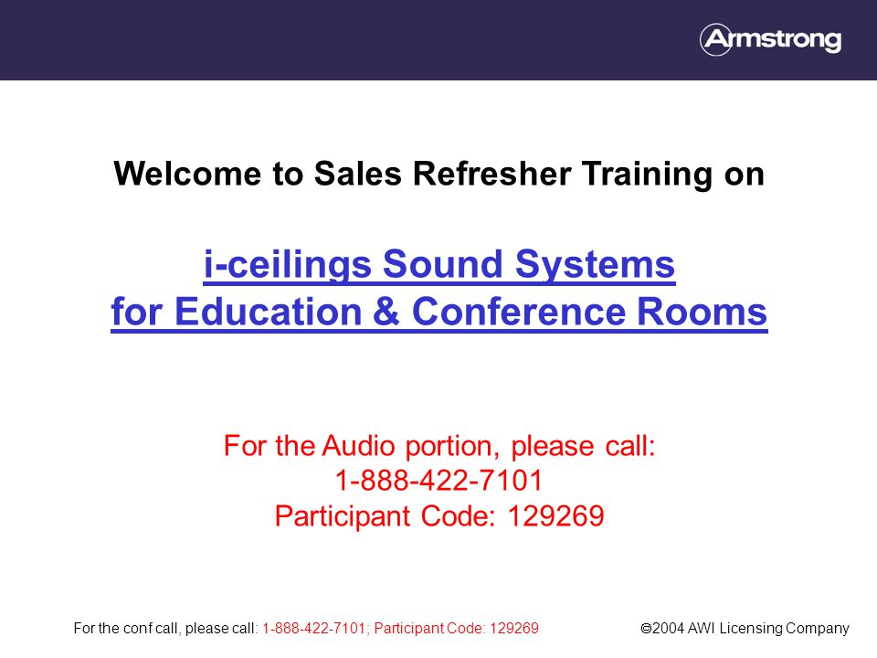 For the conf call, please call: 1-888-422-7101; Participant Code: 129269  2004 AWI Licensing Company Welcome to Sales Refresher Training on i-ceilings Sound Systems for Education & Conference Rooms For the Audio portion, please call: 1-888-422-7101 Participant Code: 129269