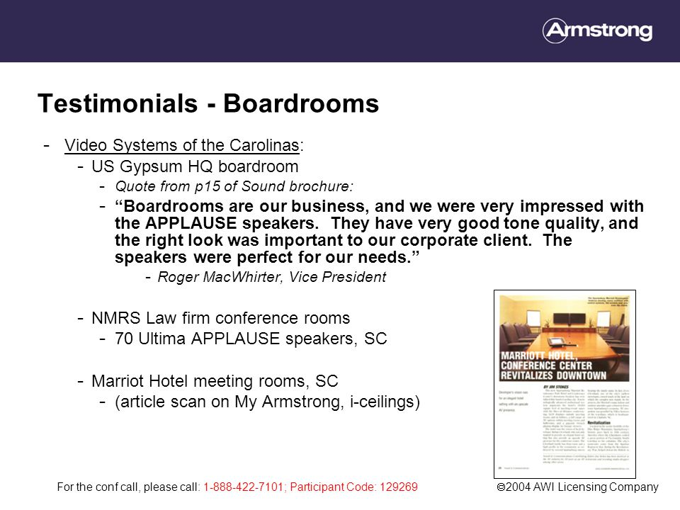 For the conf call, please call: 1-888-422-7101; Participant Code: 129269  2004 AWI Licensing Company Testimonials - Boardrooms - Video Systems of the Carolinas: - US Gypsum HQ boardroom - Quote from p15 of Sound brochure: - Boardrooms are our business, and we were very impressed with the APPLAUSE speakers.