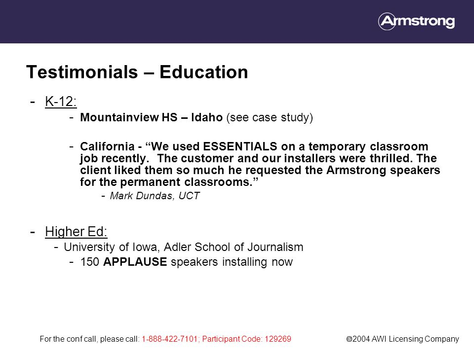 For the conf call, please call: 1-888-422-7101; Participant Code: 129269  2004 AWI Licensing Company Testimonials – Education - K-12: - Mountainview HS – Idaho (see case study) - California - We used ESSENTIALS on a temporary classroom job recently.