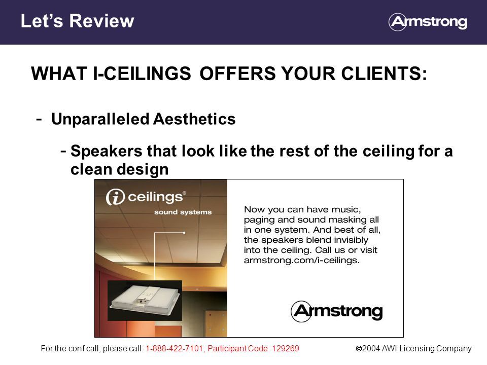 For the conf call, please call: 1-888-422-7101; Participant Code: 129269  2004 AWI Licensing Company WHAT I-CEILINGS OFFERS YOUR CLIENTS: - Unparalleled Aesthetics - Speakers that look like the rest of the ceiling for a clean design Let's Review