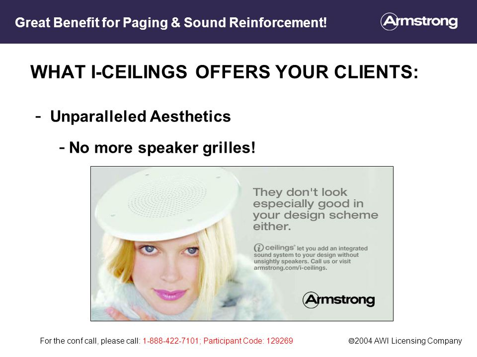 For the conf call, please call: 1-888-422-7101; Participant Code: 129269  2004 AWI Licensing Company WHAT I-CEILINGS OFFERS YOUR CLIENTS: - Unparalleled Aesthetics - No more speaker grilles.