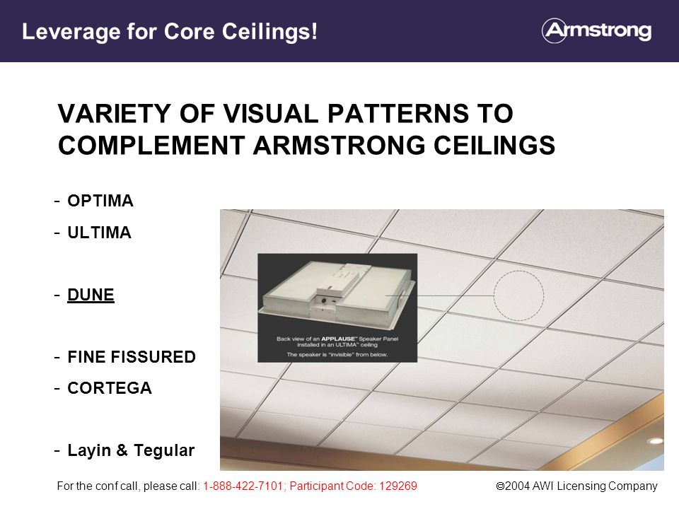 For the conf call, please call: 1-888-422-7101; Participant Code: 129269  2004 AWI Licensing Company VARIETY OF VISUAL PATTERNS TO COMPLEMENT ARMSTRONG CEILINGS - OPTIMA - ULTIMA - DUNE - FINE FISSURED - CORTEGA - Layin & Tegular Leverage for Core Ceilings!