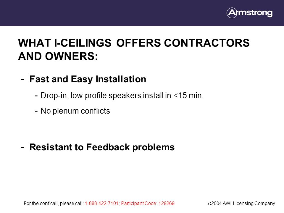 For the conf call, please call: 1-888-422-7101; Participant Code: 129269  2004 AWI Licensing Company WHAT I-CEILINGS OFFERS CONTRACTORS AND OWNERS: - Fast and Easy Installation - Drop-in, low profile speakers install in <15 min.