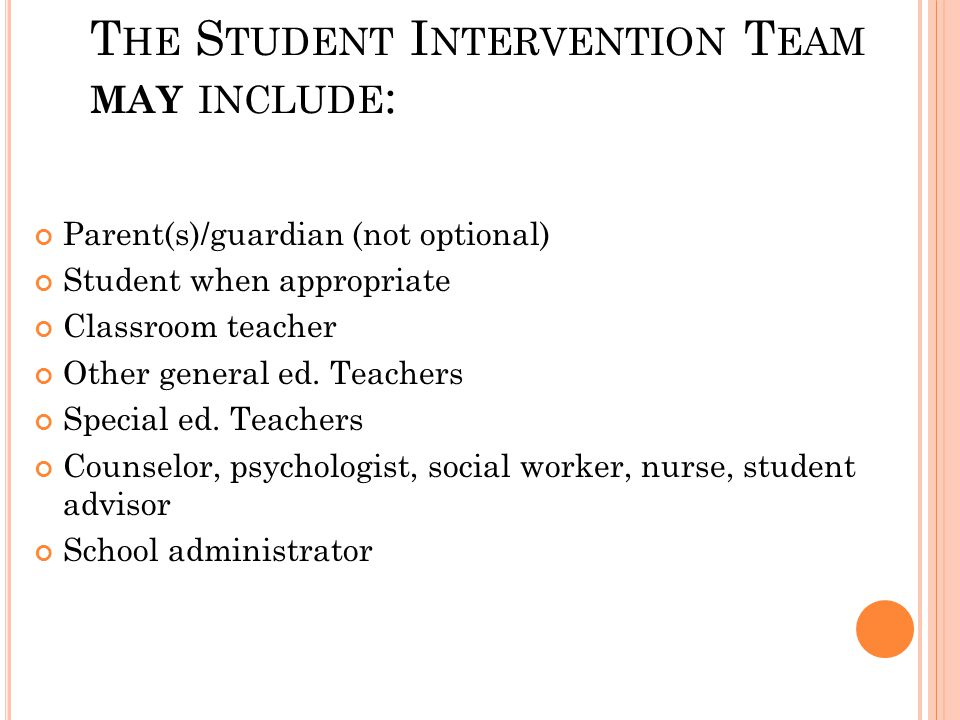 T HE S TUDENT I NTERVENTION T EAM MAY INCLUDE : Parent(s)/guardian (not optional) Student when appropriate Classroom teacher Other general ed.