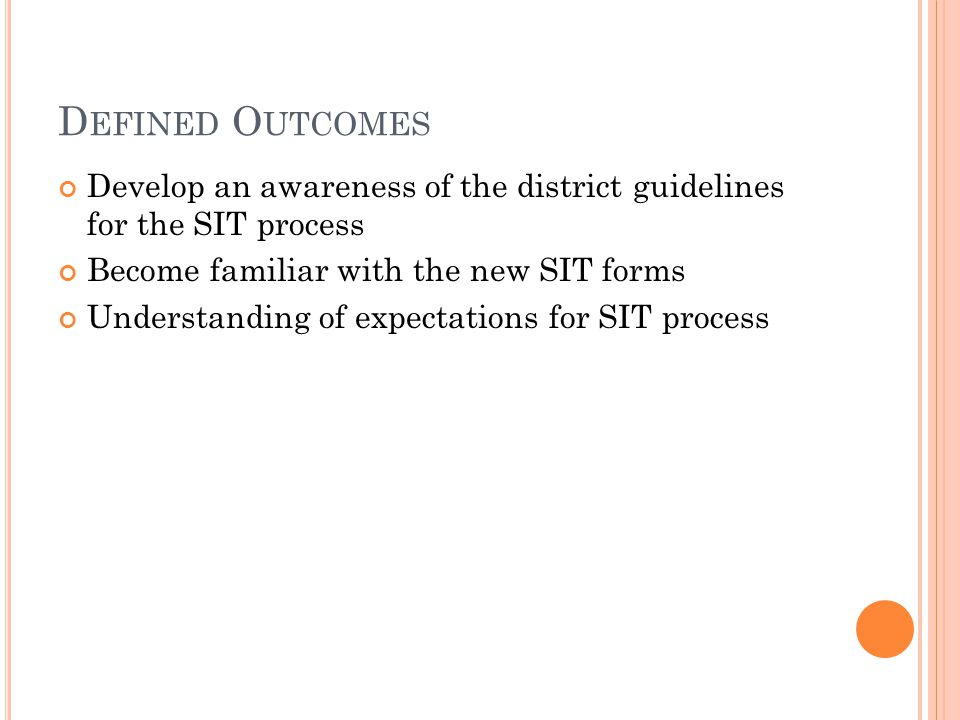 D EFINED O UTCOMES Develop an awareness of the district guidelines for the SIT process Become familiar with the new SIT forms Understanding of expectations for SIT process