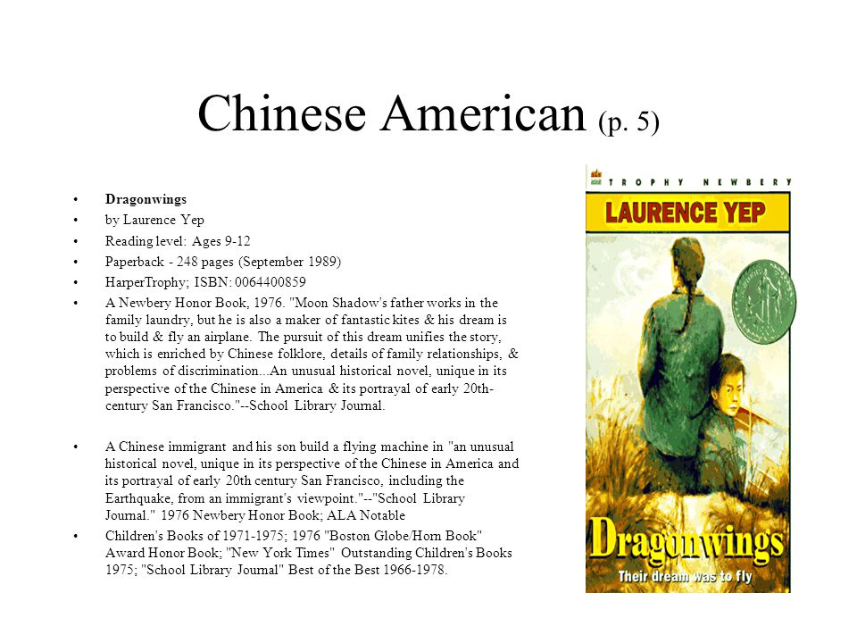 Chinese American (p. 5) Dragonwings by Laurence Yep Reading level: Ages 9-12 Paperback - 248 pages (September 1989) HarperTrophy; ISBN: 0064400859 A N