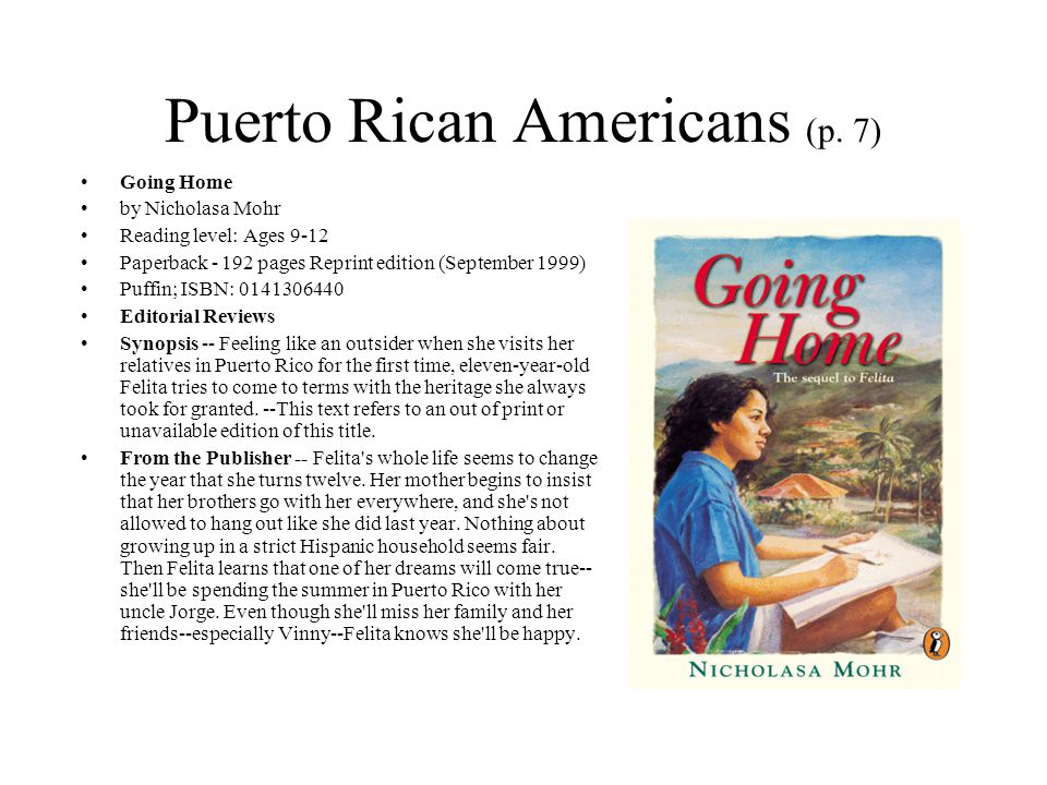 Puerto Rican Americans (p. 7) Going Home by Nicholasa Mohr Reading level: Ages 9-12 Paperback - 192 pages Reprint edition (September 1999) Puffin; ISB