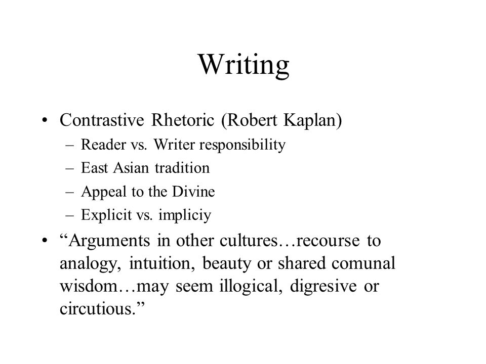 "Writing Contrastive Rhetoric (Robert Kaplan) –Reader vs. Writer responsibility –East Asian tradition –Appeal to the Divine –Explicit vs. impliciy ""Arg"