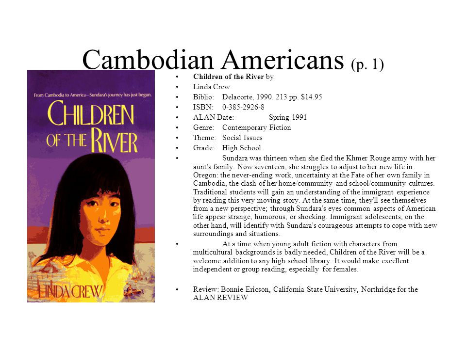 Cambodian Americans (p. 1) Children of the River by Linda Crew Biblio:Delacorte, 1990. 213 pp. $14.95 ISBN:0-385-2926-8 ALAN Date:Spring 1991 Genre:Co