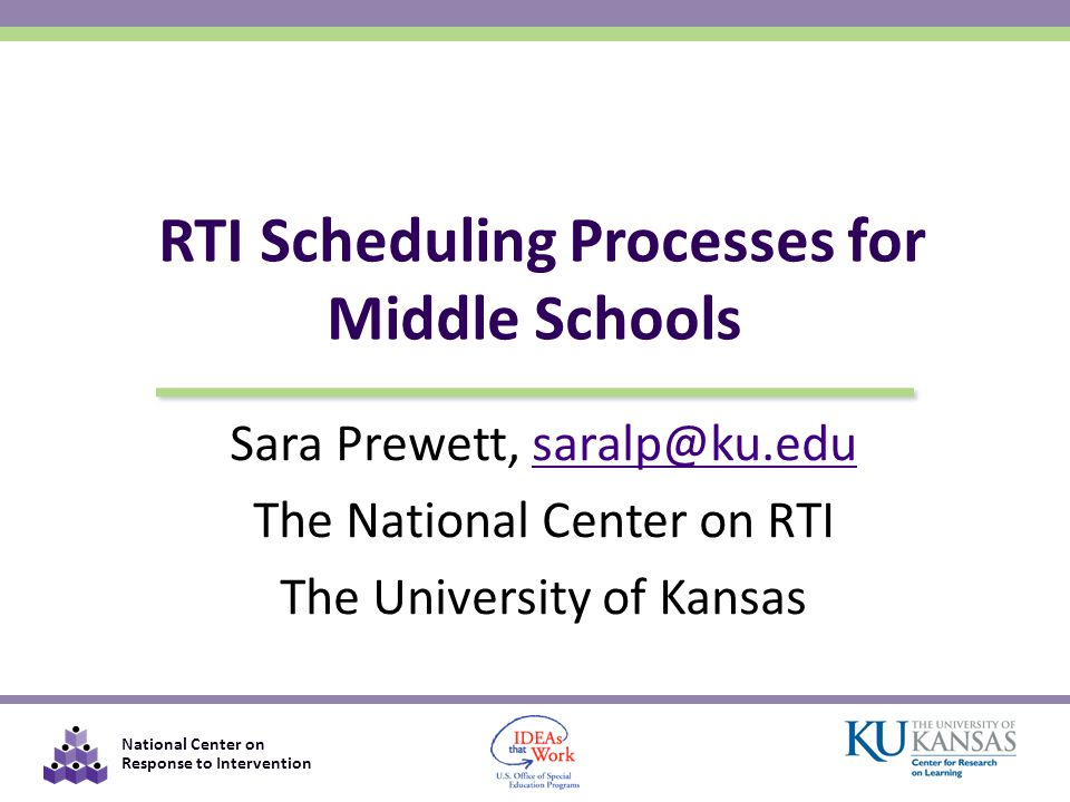 National Center on Response to Intervention Sara Prewett, saralp@ku.edusaralp@ku.edu The National Center on RTI The University of Kansas RTI Scheduling Processes for Middle Schools
