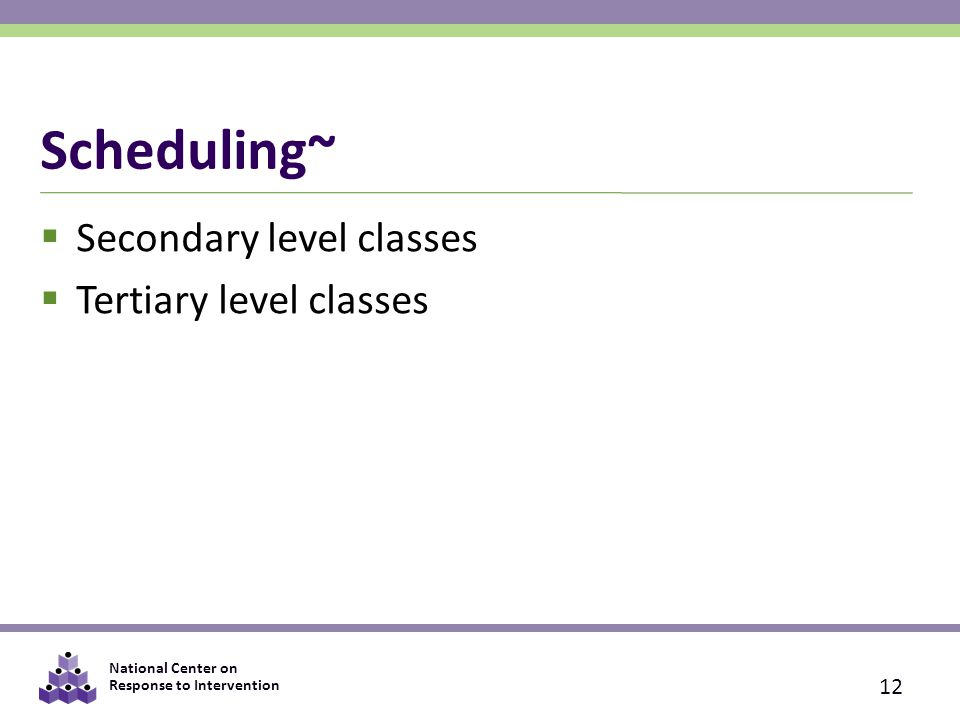 National Center on Response to Intervention Scheduling~  Secondary level classes  Tertiary level classes 12