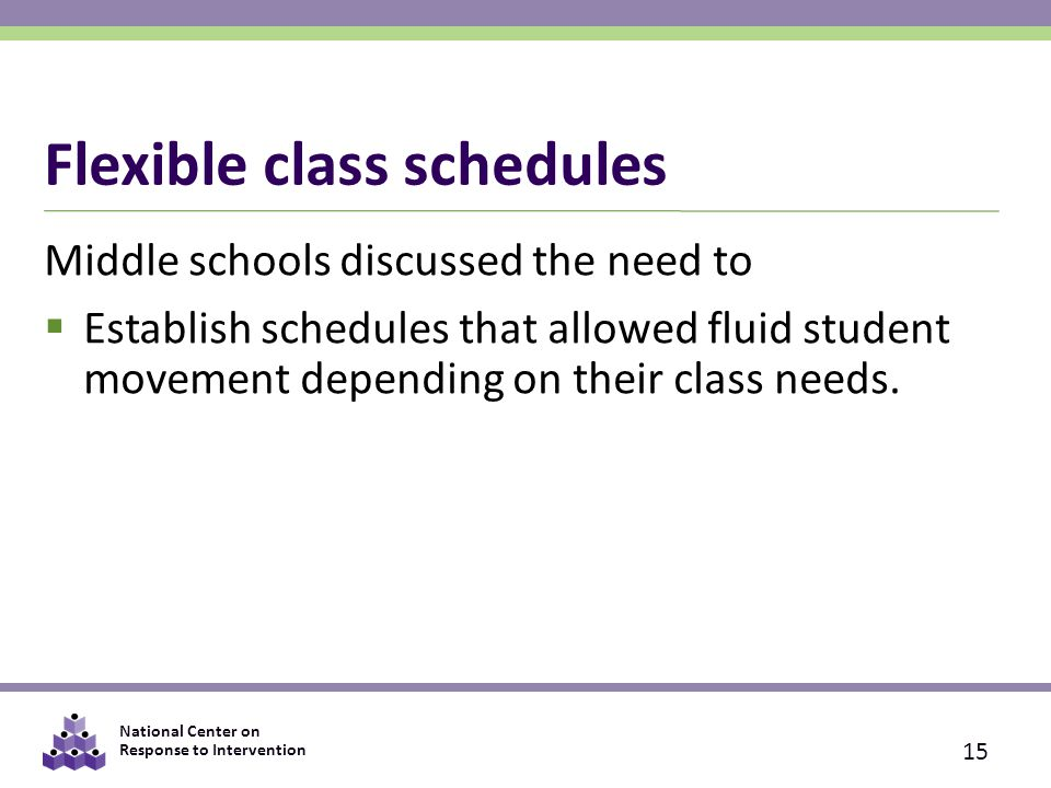 National Center on Response to Intervention Flexible class schedules Middle schools discussed the need to  Establish schedules that allowed fluid student movement depending on their class needs.