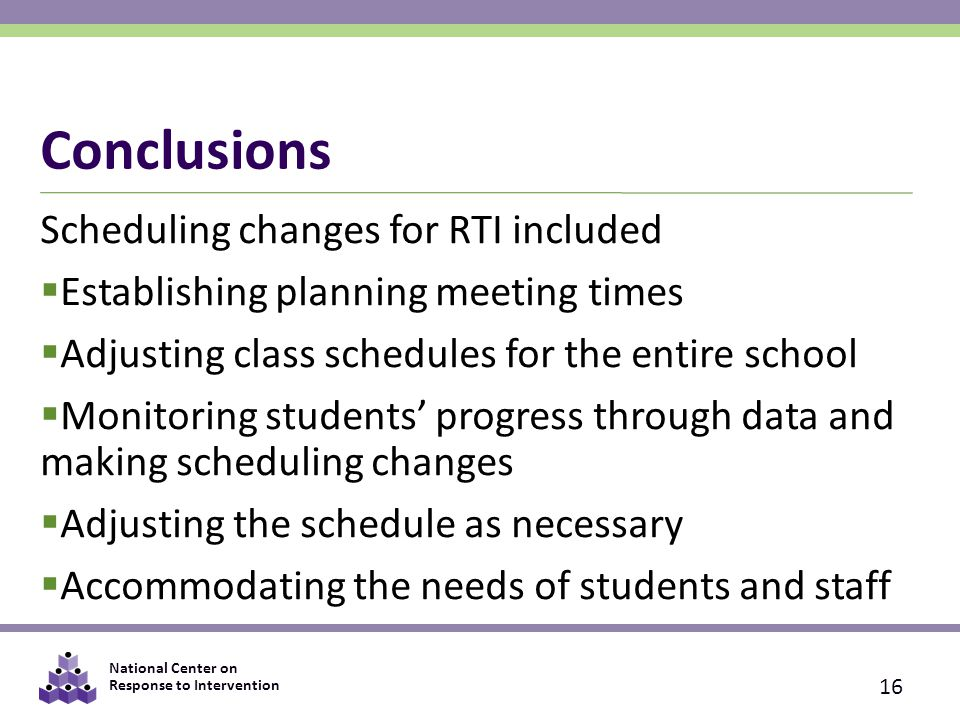 National Center on Response to Intervention Conclusions Scheduling changes for RTI included  Establishing planning meeting times  Adjusting class schedules for the entire school  Monitoring students' progress through data and making scheduling changes  Adjusting the schedule as necessary  Accommodating the needs of students and staff 16
