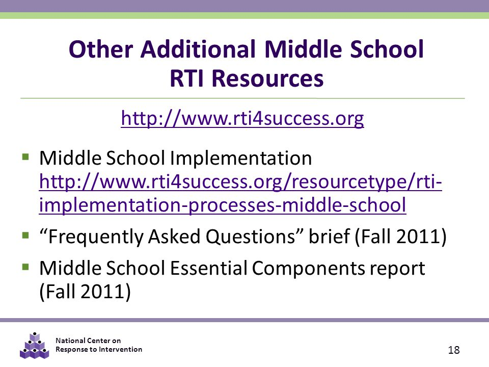 National Center on Response to Intervention Other Additional Middle School RTI Resources  Middle School Implementation http://www.rti4success.org/resourcetype/rti- implementation-processes-middle-school http://www.rti4success.org/resourcetype/rti- implementation-processes-middle-school  Frequently Asked Questions brief (Fall 2011)  Middle School Essential Components report (Fall 2011) 18 http://www.rti4success.org