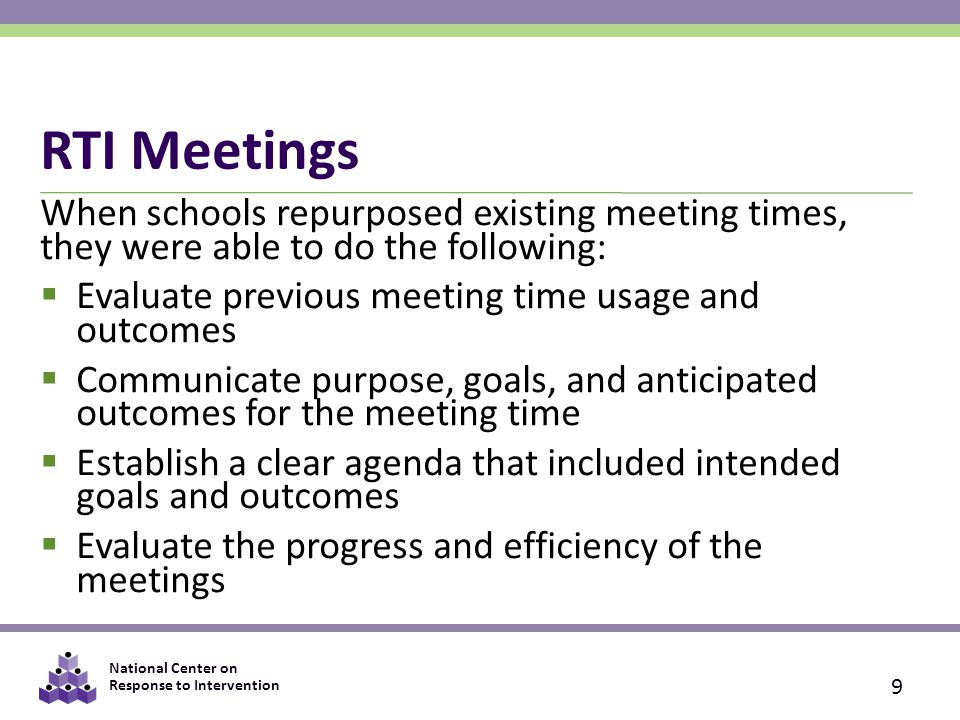 National Center on Response to Intervention RTI Meetings When schools repurposed existing meeting times, they were able to do the following:  Evaluate previous meeting time usage and outcomes  Communicate purpose, goals, and anticipated outcomes for the meeting time  Establish a clear agenda that included intended goals and outcomes  Evaluate the progress and efficiency of the meetings 9