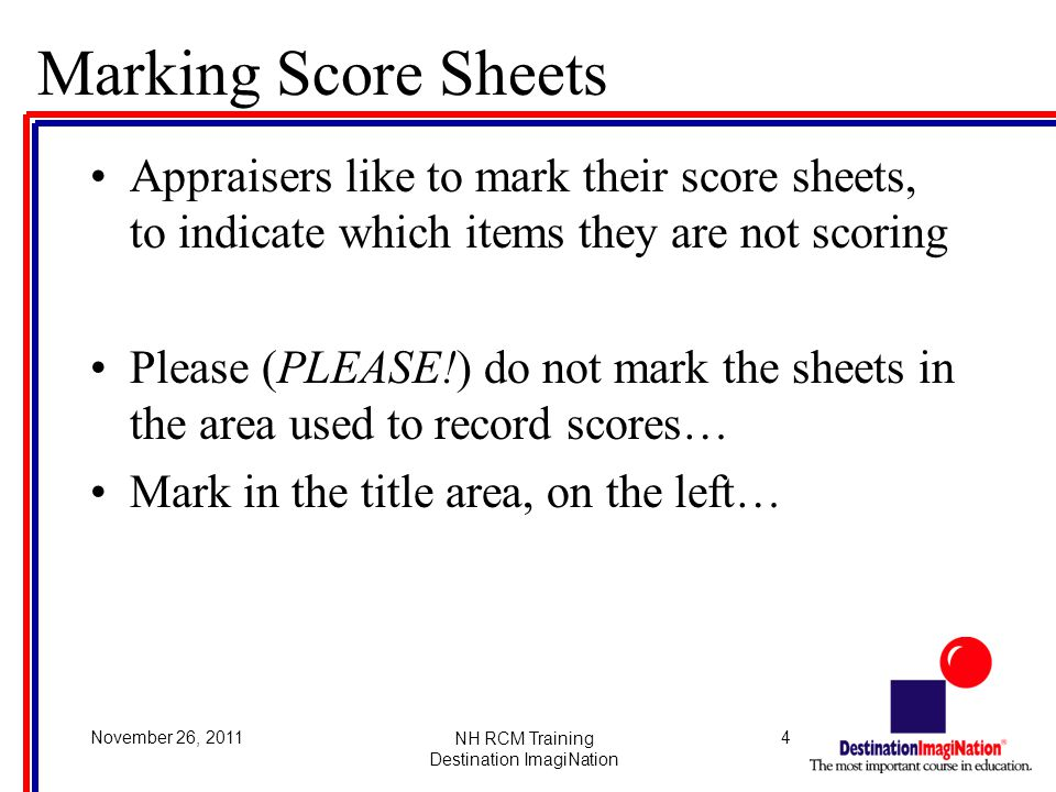 4November 26, 2011NH RCM Training Destination ImagiNation Marking Score Sheets Appraisers like to mark their score sheets, to indicate which items they are not scoring Please (PLEASE!) do not mark the sheets in the area used to record scores… Mark in the title area, on the left…