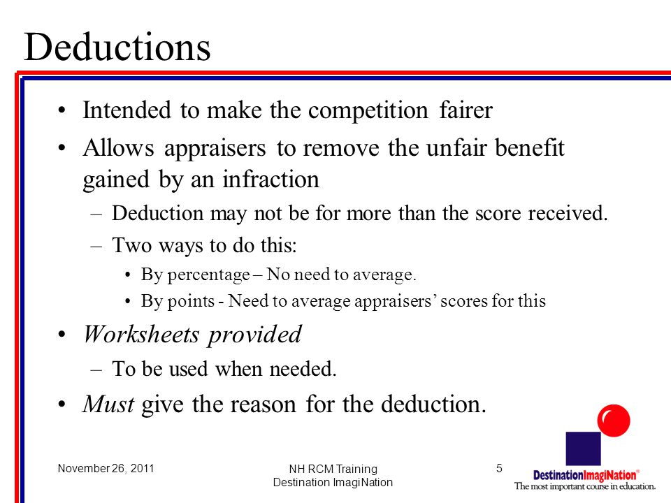 5November 26, 2011NH RCM Training Destination ImagiNation Deductions Intended to make the competition fairer Allows appraisers to remove the unfair benefit gained by an infraction –Deduction may not be for more than the score received.