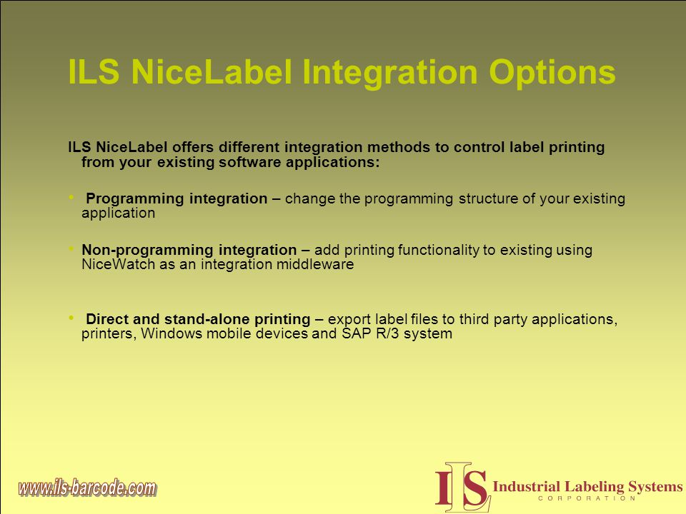 ILS NiceLabel Integration Options ILS NiceLabel offers different integration methods to control label printing from your existing software applications: Programming integration – change the programming structure of your existing application Non-programming integration – add printing functionality to existing using NiceWatch as an integration middleware Direct and stand-alone printing – export label files to third party applications, printers, Windows mobile devices and SAP R/3 system