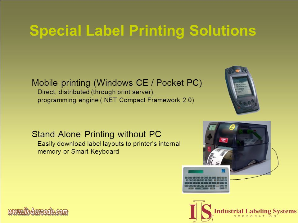 Special Label Printing Solutions Mobile printing (Windows CE / Pocket PC) Direct, distributed (through print server), programming engine (.NET Compact Framework 2.0) Stand-Alone Printing without PC Easily download label layouts to printer's internal memory or Smart Keyboard