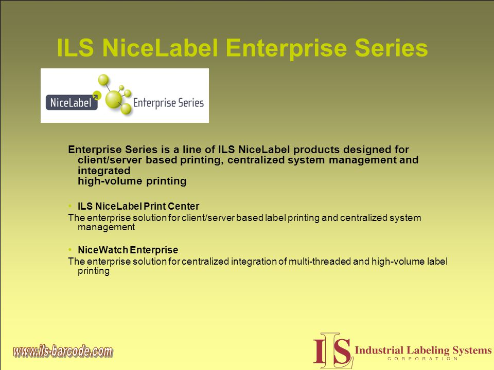 ILS NiceLabel Enterprise Series Enterprise Series is a line of ILS NiceLabel products designed for client/server based printing, centralized system management and integrated high-volume printing ILS NiceLabel Print Center The enterprise solution for client/server based label printing and centralized system management NiceWatch Enterprise The enterprise solution for centralized integration of multi-threaded and high-volume label printing