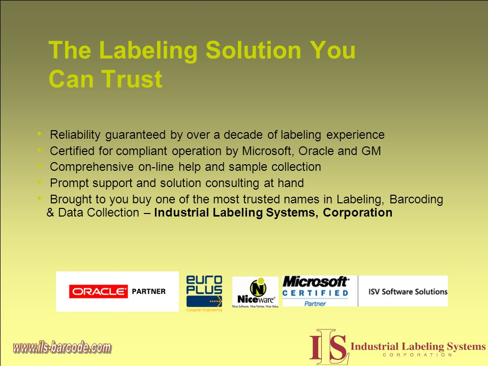 The Labeling Solution You Can Trust Reliability guaranteed by over a decade of labeling experience Certified for compliant operation by Microsoft, Oracle and GM Comprehensive on-line help and sample collection Prompt support and solution consulting at hand Brought to you buy one of the most trusted names in Labeling, Barcoding & Data Collection – Industrial Labeling Systems, Corporation