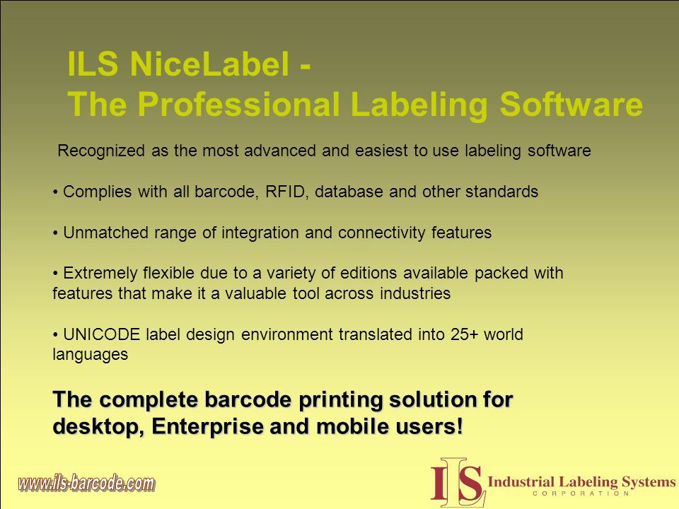 ILS NiceLabel - The Professional Labeling Software Recognized as the most advanced and easiest to use labeling software Complies with all barcode, RFID, database and other standards Unmatched range of integration and connectivity features Extremely flexible due to a variety of editions available packed with features that make it a valuable tool across industries UNICODE label design environment translated into 25+ world languages The complete barcode printing solution for desktop, Enterprise and mobile users!