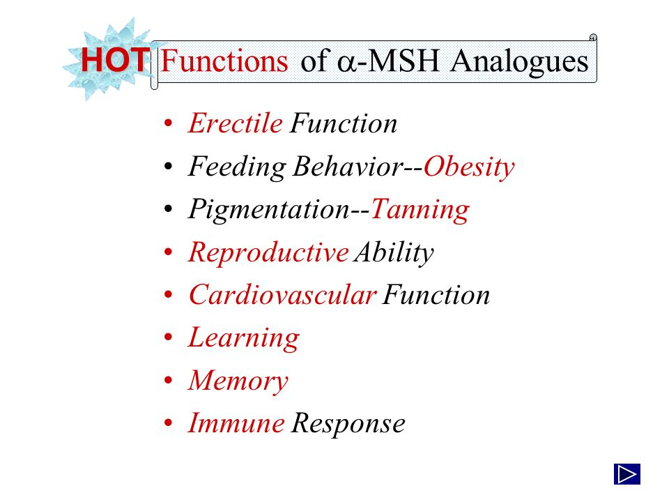 Erectile Function Feeding Behavior--Obesity Pigmentation--Tanning Reproductive Ability Cardiovascular Function Learning Memory Immune Response HOT HOT Functions of  -MSH Analogues