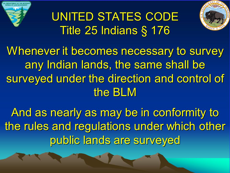 UNITED STATES CODE Title 25 Indians § 176 Whenever it becomes necessary to survey any Indian lands, the same shall be surveyed under the direction and