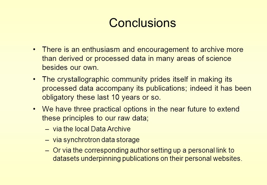Conclusions There is an enthusiasm and encouragement to archive more than derived or processed data in many areas of science besides our own. The crys