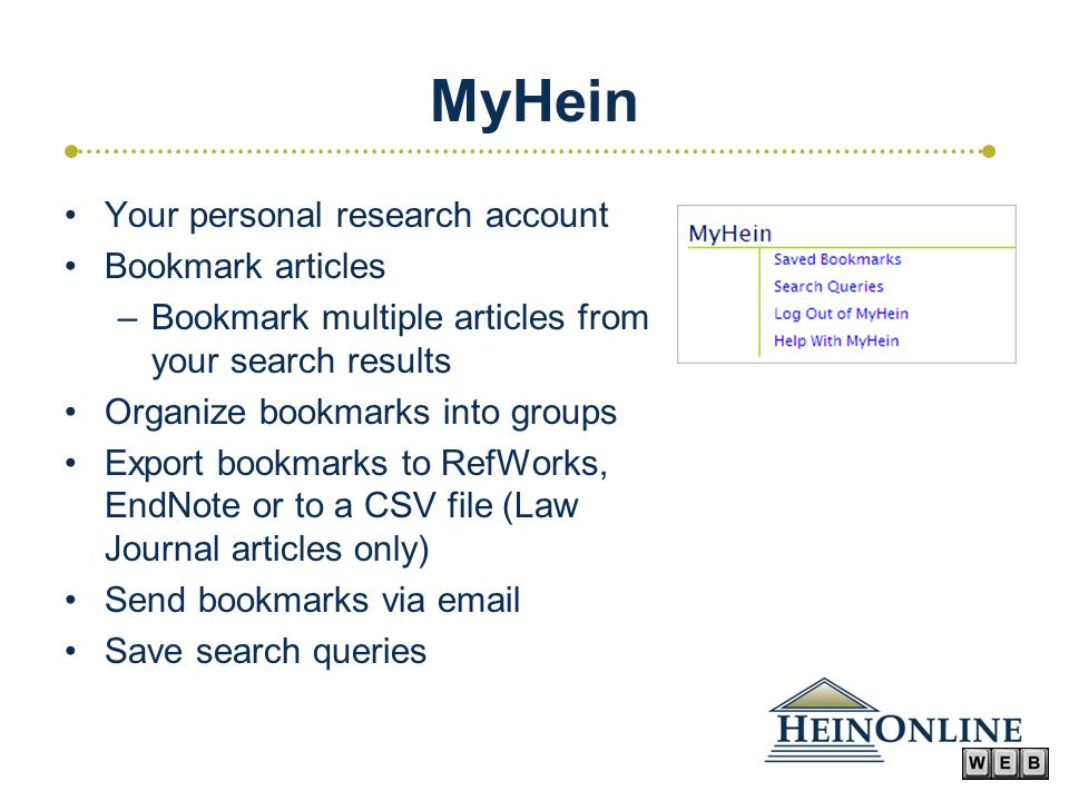 MyHein Your personal research account Bookmark articles –Bookmark multiple articles from your search results Organize bookmarks into groups Export bookmarks to RefWorks, EndNote or to a CSV file (Law Journal articles only) Send bookmarks via email Save search queries