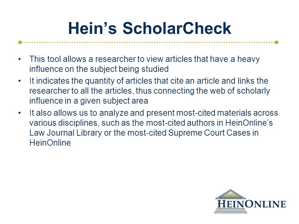Hein's ScholarCheck This tool allows a researcher to view articles that have a heavy influence on the subject being studied It indicates the quantity of articles that cite an article and links the researcher to all the articles, thus connecting the web of scholarly influence in a given subject area It also allows us to analyze and present most-cited materials across various disciplines, such as the most-cited authors in HeinOnline's Law Journal Library or the most-cited Supreme Court Cases in HeinOnline
