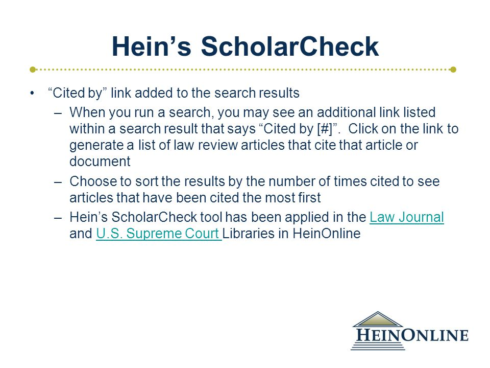 Hein's ScholarCheck Cited by link added to the search results –When you run a search, you may see an additional link listed within a search result that says Cited by [#] .